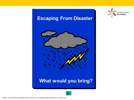 Escaping From Disaster What would you bring? Mayer Johnson PCS Symbols © Mayer Johnson LLC (contact Widgit Software www.widgit.com)