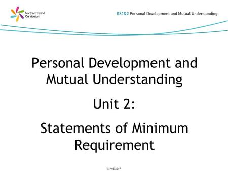 © PMB 2007 Personal Development and Mutual Understanding Unit 2: Statements of Minimum Requirement.