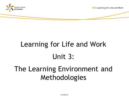 © PMB 2007 Learning for Life and Work Unit 3: The Learning Environment and Methodologies.