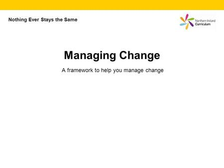 A framework to help you manage change Managing Change Nothing Ever Stays the Same.