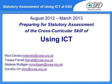 Statutory Assessment of Using ICT at KS3 August 2012 – March 2013 Preparing for Statutory Assessment of the Cross-Curricular Skill of Using ICT Mick Davies.