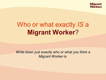 Write down just exactly who or what you think a Migrant Worker is. Who or what exactly IS a Migrant Worker?