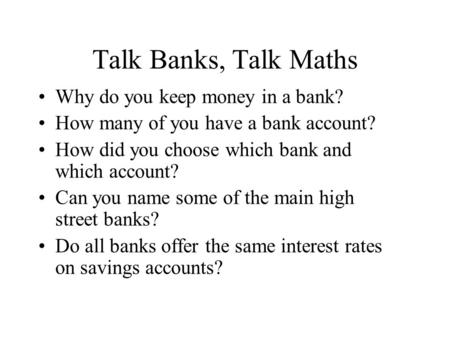 Talk Banks, Talk Maths Why do you keep money in a bank? How many of you have a bank account? How did you choose which bank and which account? Can you name.
