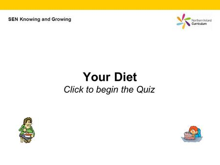 Your Diet Click to begin the Quiz SEN Knowing and Growing.