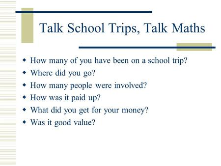 Talk School Trips, Talk Maths How many of you have been on a school trip? Where did you go? How many people were involved? How was it paid up? What did.