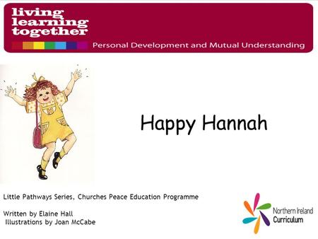 Happy Hannah Little Pathways Series, Churches Peace Education Programme Written by Elaine Hall Illustrations by Joan McCabe.