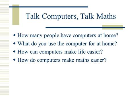 Talk Computers, Talk Maths How many people have computers at home? What do you use the computer for at home? How can computers make life easier? How do.