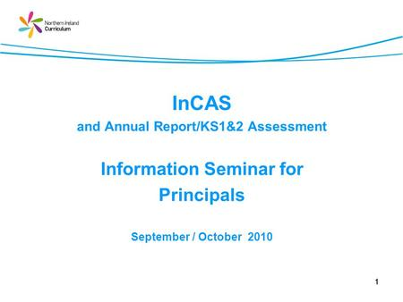 1 InCAS and Annual Report/KS1&2 Assessment Information Seminar for Principals September / October 2010.