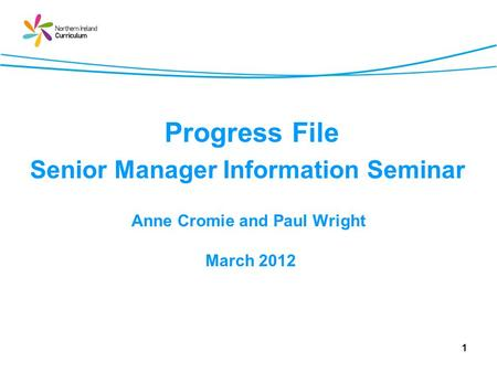 1 Progress File Senior Manager Information Seminar Anne Cromie and Paul Wright March 2012.
