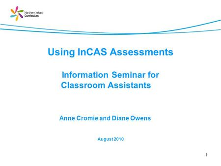 1 Using InCAS Assessments Information Seminar for Classroom Assistants Anne Cromie and Diane Owens August 2010.