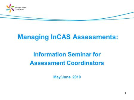 1 Managing InCAS Assessments: Information Seminar for Assessment Coordinators May/June 2010.