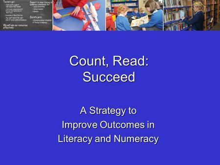 Count, Read: Succeed A Strategy to Improve Outcomes in Literacy and Numeracy.