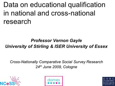 1 Data on educational qualification in national and cross-national research Professor Vernon Gayle University of Stirling & ISER University of Essex Cross-Nationally.