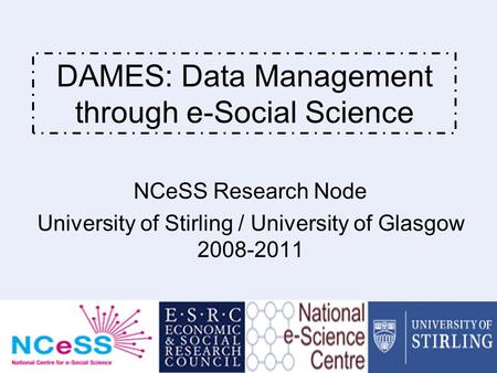 DAMES - Data Management through e-Social Science 1 DAMES: Data Management through e-Social Science NCeSS Research Node University of Stirling / University.