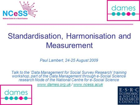 Standardisation, Harmonisation and Measurement Paul Lambert, 24-25 August 2009 Talk to the Data Management for Social Survey Research training workshop,
