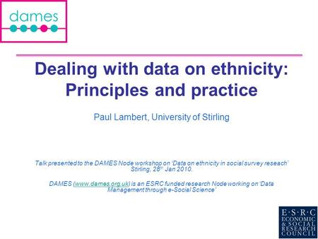 Dealing with data on ethnicity: Principles and practice Paul Lambert, University of Stirling Talk presented to the DAMES Node workshop on Data on ethnicity.