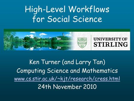 High-Level Workflows for Social Science Ken Turner (and Larry Tan) Computing Science and Mathematics www.cs.stir.ac.uk/~kjt/research/cress.html 24th November.