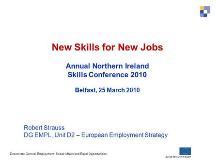 European Commission Directorate-General Employment, Social Affairs and Equal Opportunities New Skills for New Jobs Annual Northern Ireland Skills Conference.