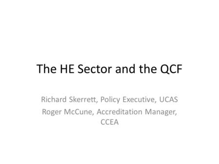 The HE Sector and the QCF Richard Skerrett, Policy Executive, UCAS Roger McCune, Accreditation Manager, CCEA.