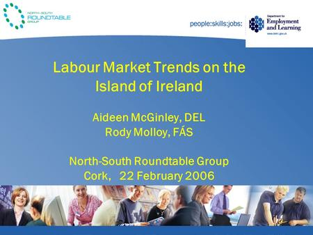 Labour Market Trends on the Island of Ireland Aideen McGinley, DEL Rody Molloy, FÁS North-South Roundtable Group Cork, 22 February 2006.