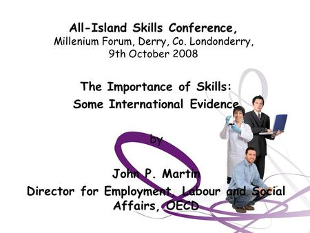 All-Island Skills Conference, Millenium Forum, Derry, Co. Londonderry, 9th October 2008 The Importance of Skills: Some International Evidence by John P.