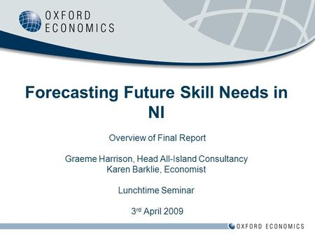Forecasting Future Skill Needs in NI Overview of Final Report Graeme Harrison, Head All-Island Consultancy Karen Barklie, Economist Lunchtime Seminar 3.