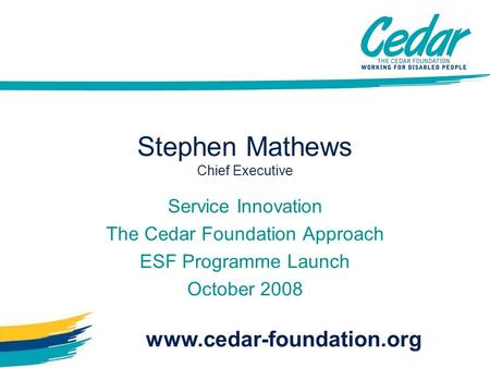 Stephen Mathews Chief Executive Service Innovation The Cedar Foundation Approach ESF Programme Launch October 2008 www.cedar-foundation.org.