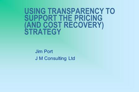 USING TRANSPARENCY TO SUPPORT THE PRICING (AND COST RECOVERY) STRATEGY Jim Port J M Consulting Ltd.