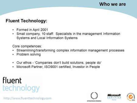 Who we are Fluent Technology: Formed in April 2001 Small company, 10 staff: Specialists in the management Information Systems.
