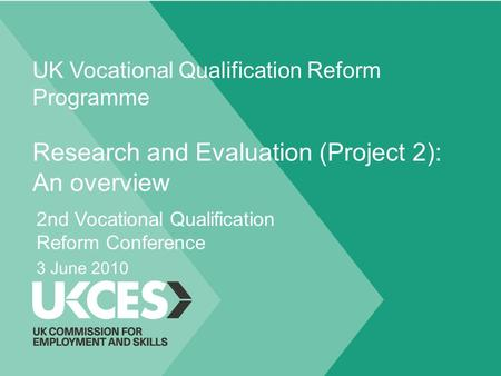 UK Vocational Qualification Reform Programme Research and Evaluation (Project 2): An overview 2nd Vocational Qualification Reform Conference 3 June 2010.