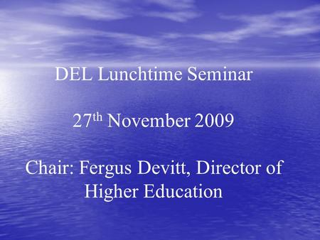 DEL Lunchtime Seminar 27 th November 2009 Chair: Fergus Devitt, Director of Higher Education.