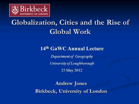 Globalization, Cities and the Rise of Global Work Andrew Jones Birkbeck, University of London 14 th GaWC Annual Lecture Department of Geography University.
