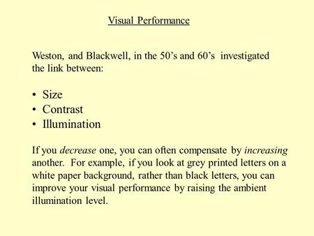 Visual Performance Weston, and Blackwell, in the 50s and 60s investigated the link between: Size Contrast Illumination If you decrease one, you can often.