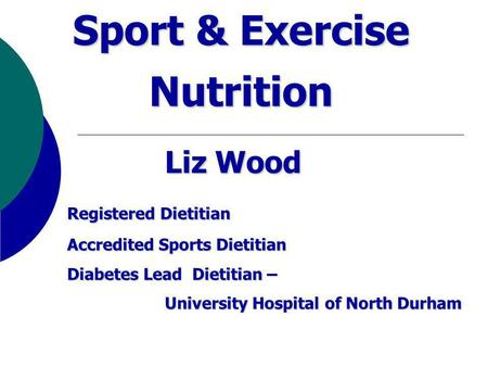 Sport & Exercise Nutrition Liz Wood Registered Dietitian Registered Dietitian Accredited Sports Dietitian Diabetes Lead Dietitian – University Hospital.