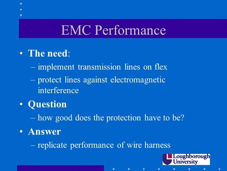EMC Performance The need: –implement transmission lines on flex –protect lines against electromagnetic interference Question –how good does the protection.