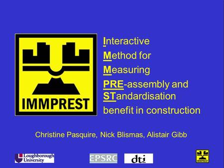 Interactive Method for Measuring PRE-assembly and STandardisation benefit in construction Christine Pasquire, Nick Blismas, Alistair Gibb.