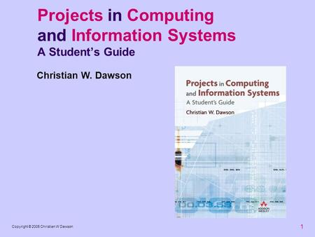 1 Copyright © 2005 Christian W Dawson Projects in Computing and Information Systems A Students Guide Christian W. Dawson.