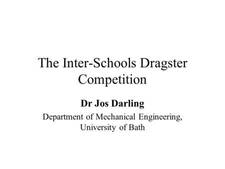 The Inter-Schools Dragster Competition Dr Jos Darling Department of Mechanical Engineering, University of Bath.