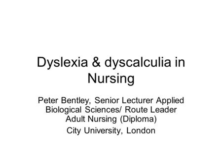 Dyslexia & dyscalculia in Nursing Peter Bentley, Senior Lecturer Applied Biological Sciences/ Route Leader Adult Nursing (Diploma) City University, London.
