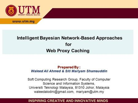 Intelligent Bayesian Network-Based Approaches for Web Proxy Caching Prepared By : Waleed Ali Ahmed & Siti Mariyam Shamsuddin Soft Computing Research Group,