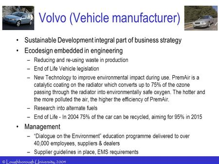 © Loughborough University, 2004 Volvo (Vehicle manufacturer) Sustainable Development integral part of business strategy Ecodesign embedded in engineering.