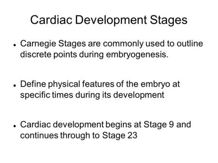 Cardiac Development Stages Carnegie Stages are commonly used to outline discrete points during embryogenesis. Define physical features of the embryo at.