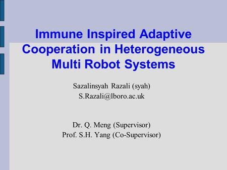 Immune Inspired Adaptive Cooperation in Heterogeneous Multi Robot Systems Sazalinsyah Razali (syah) Dr. Q. Meng (Supervisor) Prof.