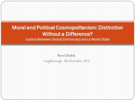Pavel Dufek Loughborough, 6th December 2012 Moral and Political Cosmopolitanism: Distinction Without a Difference? Moral and Political Cosmopolitanism: