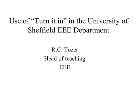 Use of Turn it in in the University of Sheffield EEE Department R.C. Tozer Head of teaching EEE.