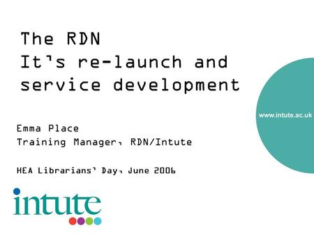 The RDN Its re-launch and service development Emma Place Training Manager, RDN/Intute HEA Librarians Day, June 2006.