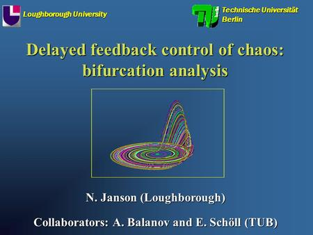 Delayed feedback control of chaos: bifurcation analysis N. Janson (Loughborough) Collaborators: A. Balanov and E. Schöll (TUB) Technische Universität Berlin.