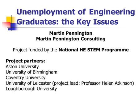 Unemployment of Engineering Graduates: the Key Issues Martin Pennington Martin Pennington Consulting Project funded by the National HE STEM Programme Project.