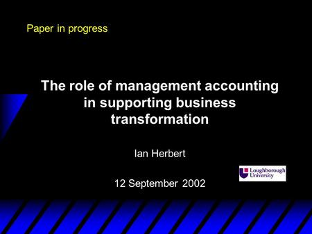 Paper in progress The role of management accounting in supporting business transformation Ian Herbert 12 September 2002.