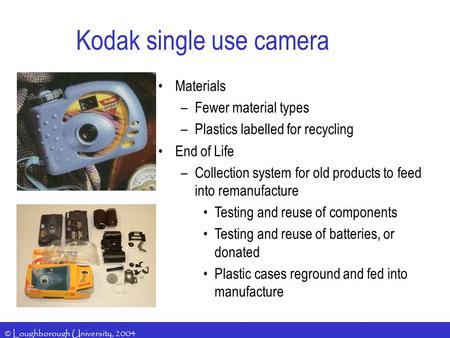 © Loughborough University, 2004 Kodak single use camera Materials –Fewer material types –Plastics labelled for recycling End of Life –Collection system.